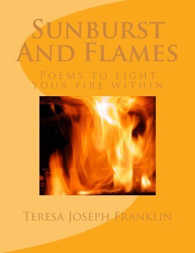 Sunburst And Flames: Poems to light your fire within by Teresa Joseph Franklin, http://www.amazon.com/dp/1490491104/ref=cm_sw_r_pi_dp_4KmXrb0CDGSW9