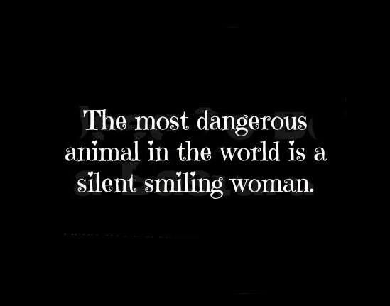 The most dangerous animal in the world is a silent smiling woman.