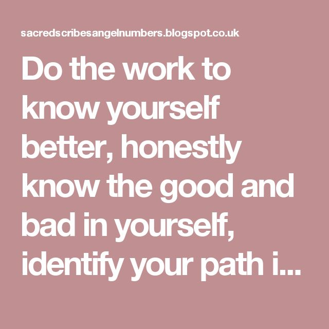 Do the work to know yourself better, honestly know the good and bad in yourself, identify your path in life, and know what your true values, principles, goals and needs are.