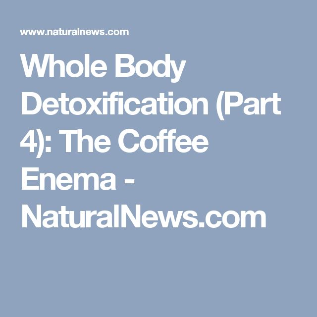 Whole Body Detoxification (Part 4): The Coffee Enema - NaturalNews.com