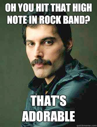 Rock Band Memes | ... hit that high note in rock band? That's adorable freddie Mercury meme