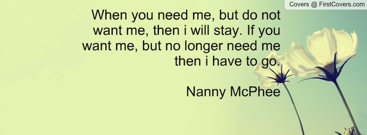 When you need me, but do not want me, then i will stay. If you want me, but no longer need me then i have to go.  Nanny McPhee