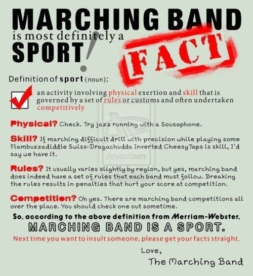 """And don't you forget it! People in athletics at my school are always trying to tell us """"band nerds"""" that Marching Band isn't a sport and shouldn't count for our P.E. credit. Bull! We made a bunch of them try to march our show WITHOUT instruments and they quit after 2 minutes cause """"it was too hard"""" trololol"""