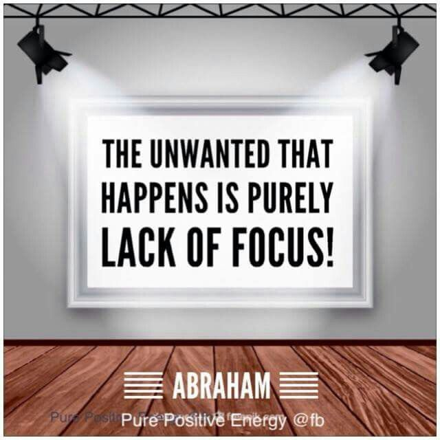 The unwanted that happens is purely lack of focus! -Abraham