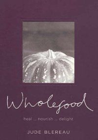 Wholefood: Heal, Nourish and Delight: Jude Blereau