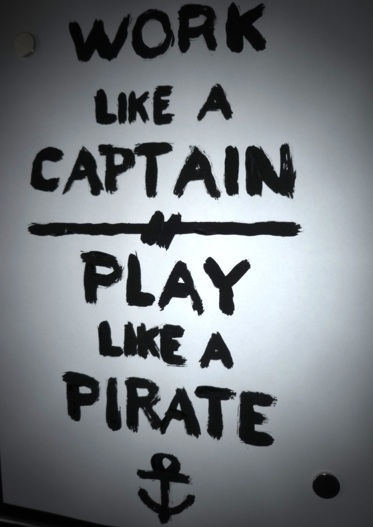 work like a captain play like a pirateAye Captain, Inspiration, Pirates Life, New Life, The Games, Life Mottos, Belton Pirates, Quotes Quotes, Captain Picard