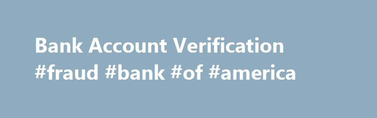Bank Account Verification #fraud #bank #of #america http://india.nef2.com/bank-account-verification-fraud-bank-of-america/  # Bank account verification makes the link between your customers and their bank account details Bank account verification Your customers want to pay you and receive payments with minimum fuss, ensuring you have the correct bank account details for the account they own is key to making this happen. Incorrect bank account data can lead to payments failing and fraud. Bank…