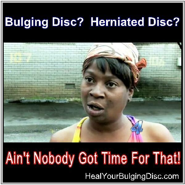 Bulging Disc Herniated Disc Ain T Nobody Got Time For That This