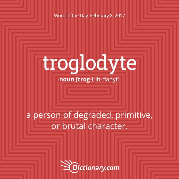 Dictionary.com's Word of the Day - troglodyte - a person of degraded, primitive, or brutal character.
