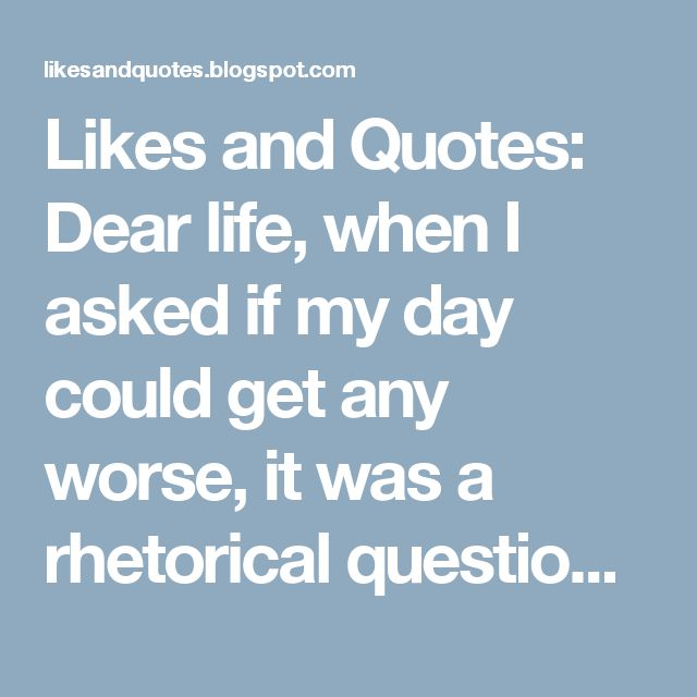 Likes and Quotes: Dear life, when I asked if my day could get any worse, it was a rhetorical question not a challenge.