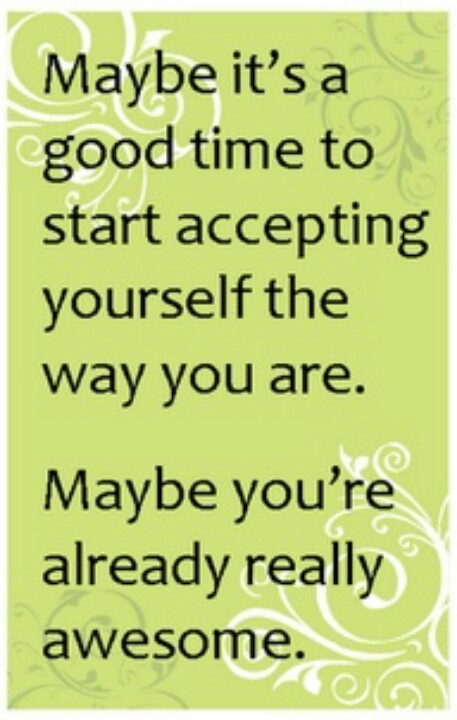 Imagine how much more we can DO when we stop wasting time focusing on trying to fix something that isn't broken. Maybe just maybe we are already awesome♥