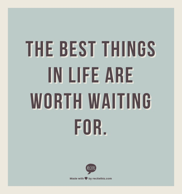 Funny Quotes About Things In Life: The Best Things In Life Are Worth Waiting For.