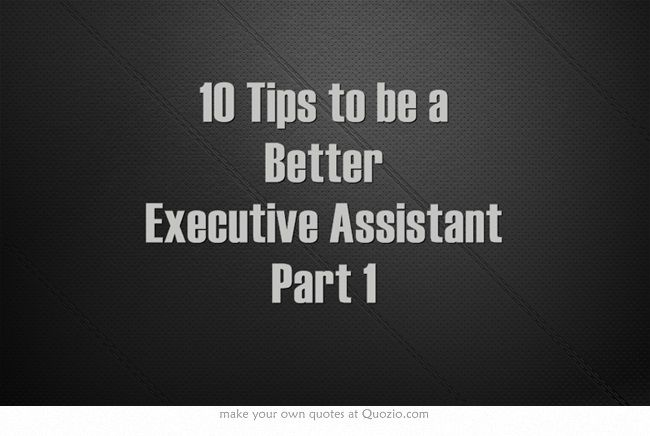 "10 Tips to be a Better Executive Assistant Part 1 - Musings of a High-Level Executive Assistant My life as a High-Level Assistant for Chairmen/CEOs of Sony, MGM, Fox, & Executive Producers These are my PERSONAL stories of being a ""Jane of All Trades"" to Fortune-ranked companies"