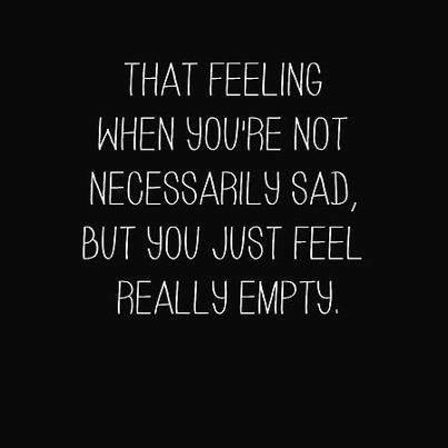 That feeling when you're not necessarily sad, but you just feel really empty.                                                                                                                                                     More