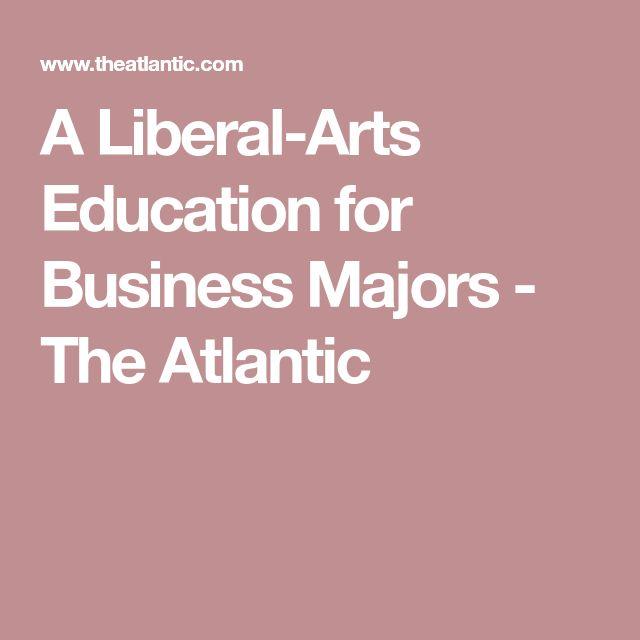 A Liberal-Arts Education for Business Majors - The Atlantic #businessmajor