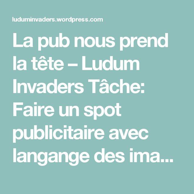 La pub nous prend la tête – Ludum Invaders Tâche: Faire un spot publicitaire avec langange des images etc. super ressource