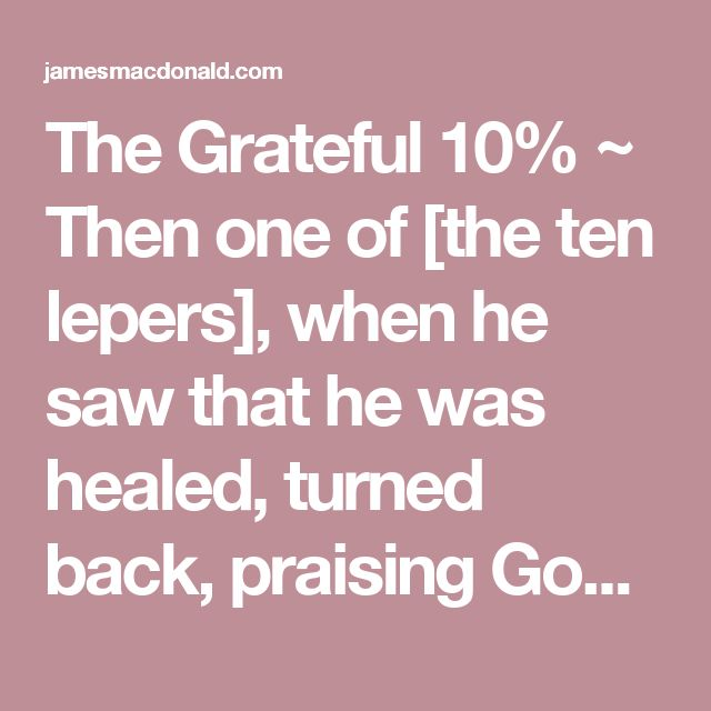 The Grateful 10% ~ Then one of [the ten lepers], when he saw that he was healed, turned back, praising God with a loud voice; and he fell on his face at Jesus' feet, giving him thanks. Now he was a Samaritan (Luke 17:15–16, esv). Thankfulness is the attitude that perfectly displaces our sinful tendency to complain and thereby releases joy and blessing into our lives. Thankfulness is the ideal replacement for complaining, [...]