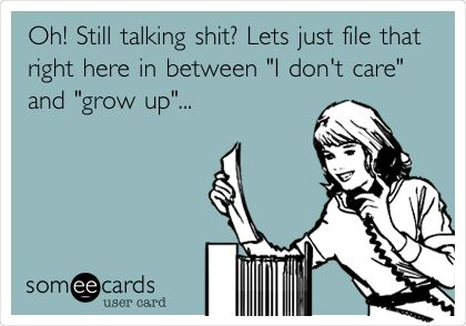 Oh! Still talking shit? Lets just file that right here in between 'I don't care' and 'grow up'...