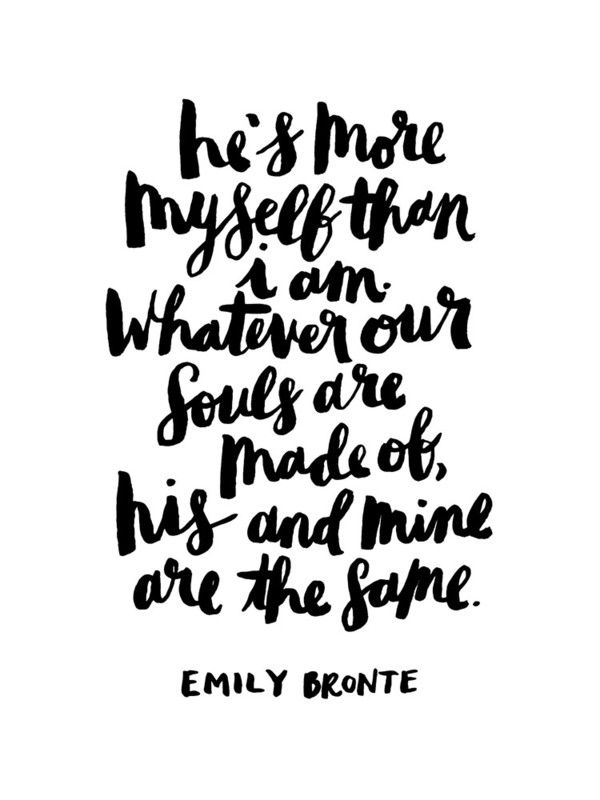 he's more myself than i am. whatever our souls are made of, his and mine are the same. ~ emily bronte #quote