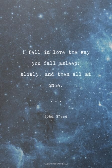 I fell in love the way you fall asleep: slowly, and then all at once. - John Green | Rachel made this with Spoken.ly