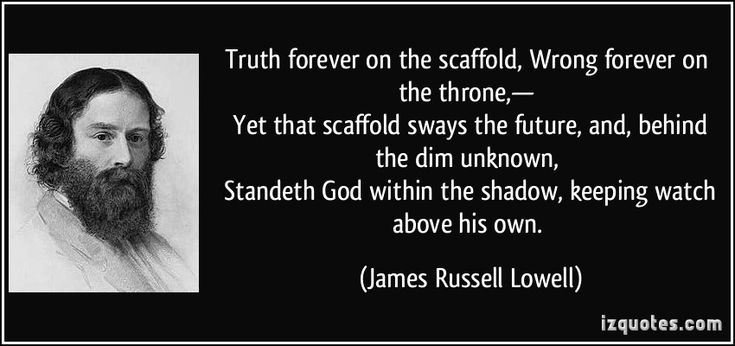 Truth forever on the scaffold, Wrong forever on the throne,—   Yet that scaffold sways the future, and, behind the dim unknown,   Standeth God within the shadow, keeping watch above his own. (James Russell Lowell) #quotes #quote #quotations #JamesRussellLowell