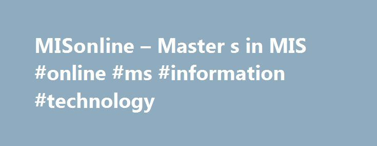 MISonline – Master s in MIS #online #ms #information #technology http://turkey.nef2.com/misonline-master-s-in-mis-online-ms-information-technology/  # MISonline – Master s in MIS Bridging the worlds of technology and management together. The University of Arizona's online Master's in Management Information Systems (MS MIS) degree enables you to bolster your management, technical and analytical skills while benefiting from the department's top-five ranking. world-renowned faculty and…