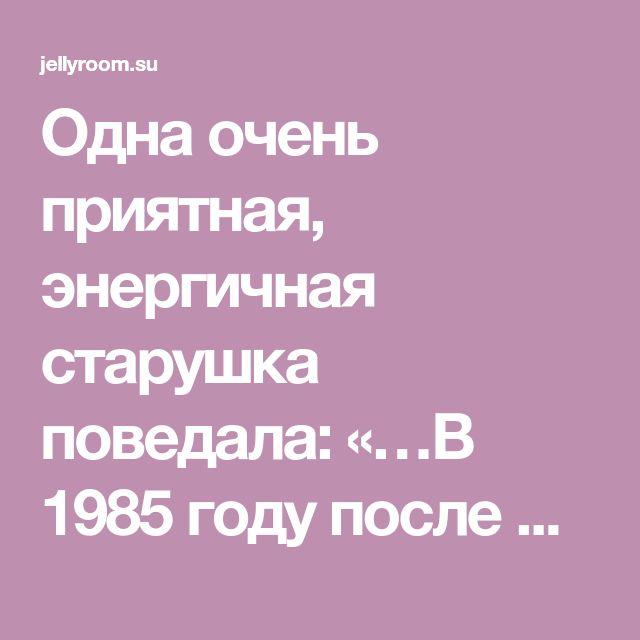 Одна очень приятная, энергичная старушка поведала: «…В 1985 году после двух операций меня выписали из Московской онкологической клиники и отправили умирать домой, отведя, как позже выяснилось, 10 дней...