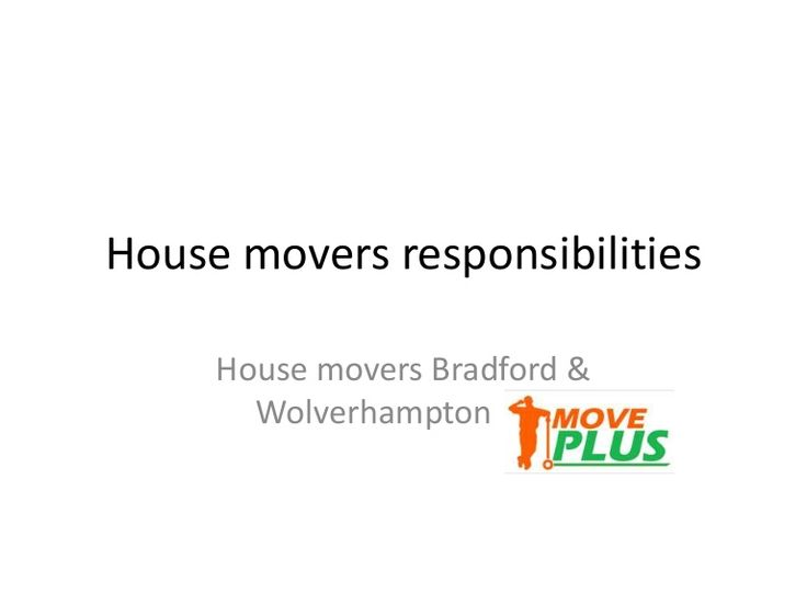 Moving goods from one location to another new  location is not a simple work. If you hire any  professional house moving company then their  house movers have some responsibilities. House  movers Bradford and house movers Wolverhampton  both gives best service.