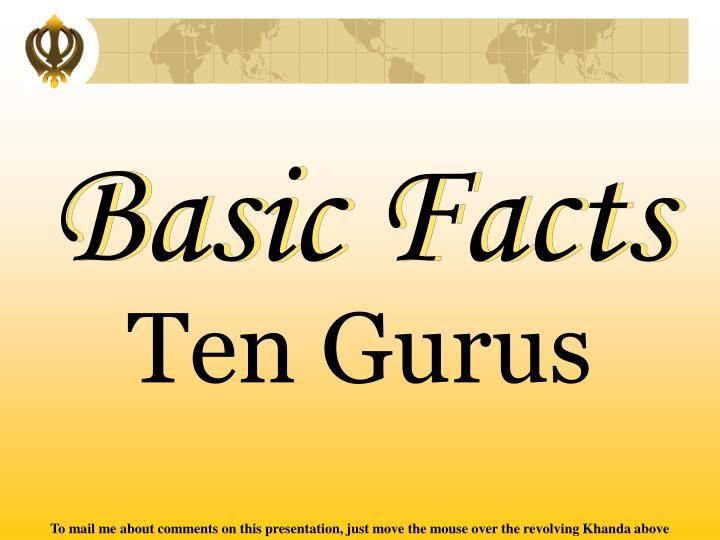 Basic Facts.  Ten Gurus.  TEN GURUS.  1. Sri Guru Nanak Dev Ji.  2. Sri Guru Angad Dev Ji.  3. Sri Guru Amardas Ji.  4. Sri Guru Ramdas Ji.  5. Sri Guru Arjun Dev Ji.  6. Sri Guru Hargobind Sahib Ji.  7. Sri Guru Har Rai Ji.  8. Sri Guru Harkrishan Ji.  9. Sri Guru Tegh Bahadur Ji.