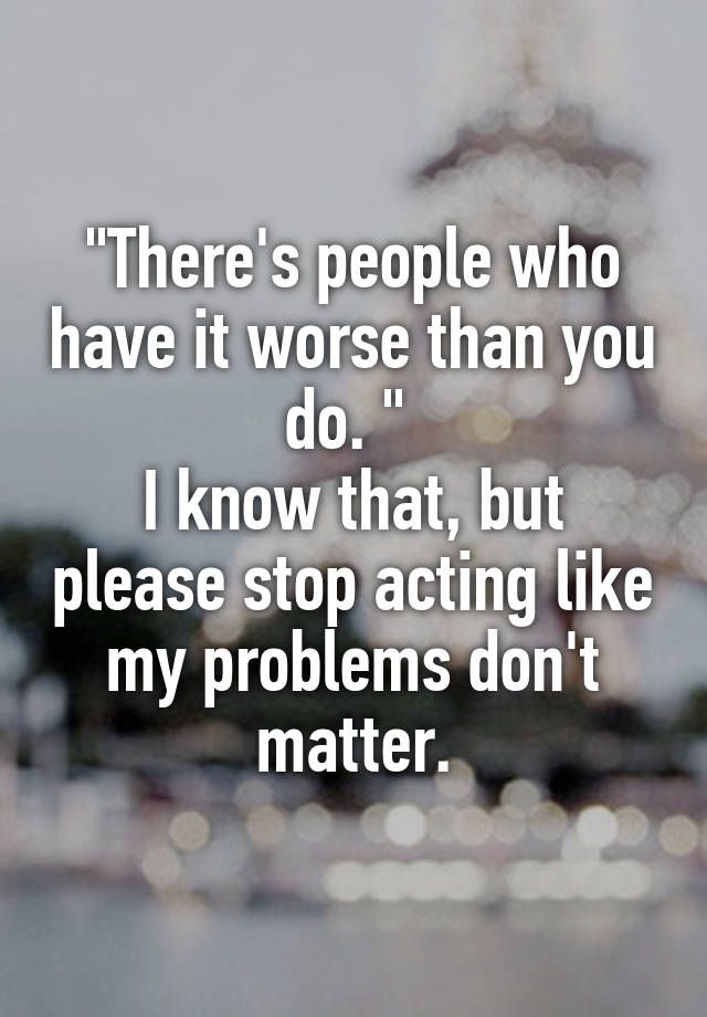 """There's people who have it worse than you do. ""  I know that, but please stop acting like my problems don't matter."