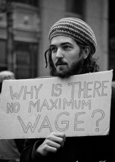 Maximum wage; maybe if there was, all that excess money CEOs and the like get could come to the rest of us.