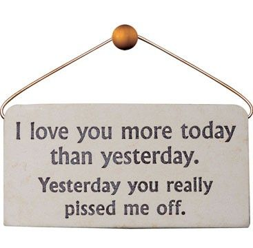 "the original quote - ""i love you more today than yesterday, but"