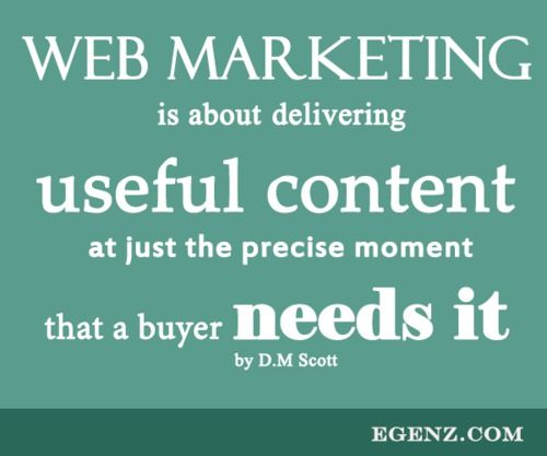 Web Marketing is about delivering useful content at just the precise moment that a buyer needs it by D.M Scott  We also provide services such as Malaysia Website Design, Web Development Kuala Lumpur, Groupon Website, Auction Website, Ecommerce, SMS Blast Malaysia, Internet Marketing, SEO, Online Advertising Malaysia and etc. For more information, please visit our website www.Egenz.com or call us now +603-62099903. | egenz