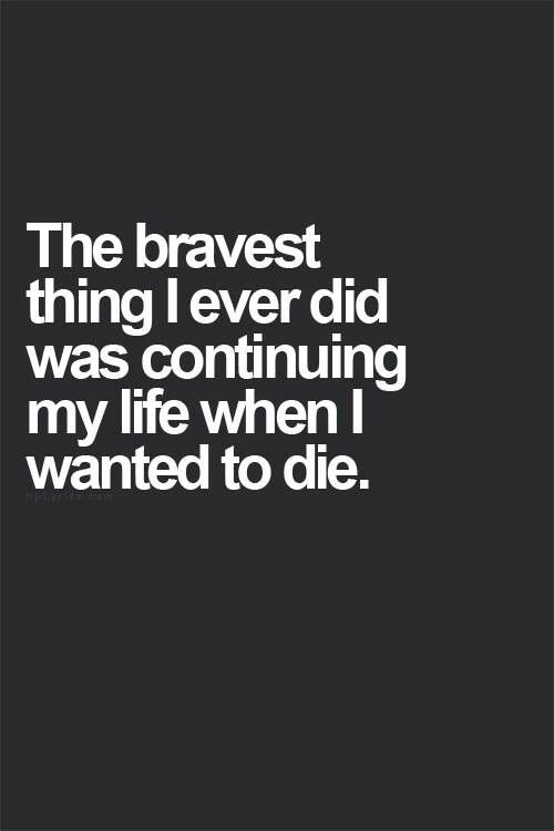 The bravest thing I ever did was chosing to continue living when I wanted nothing more than to be dead.