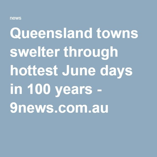 Queensland towns swelter through hottest June days in 100 years - 9news.com.au