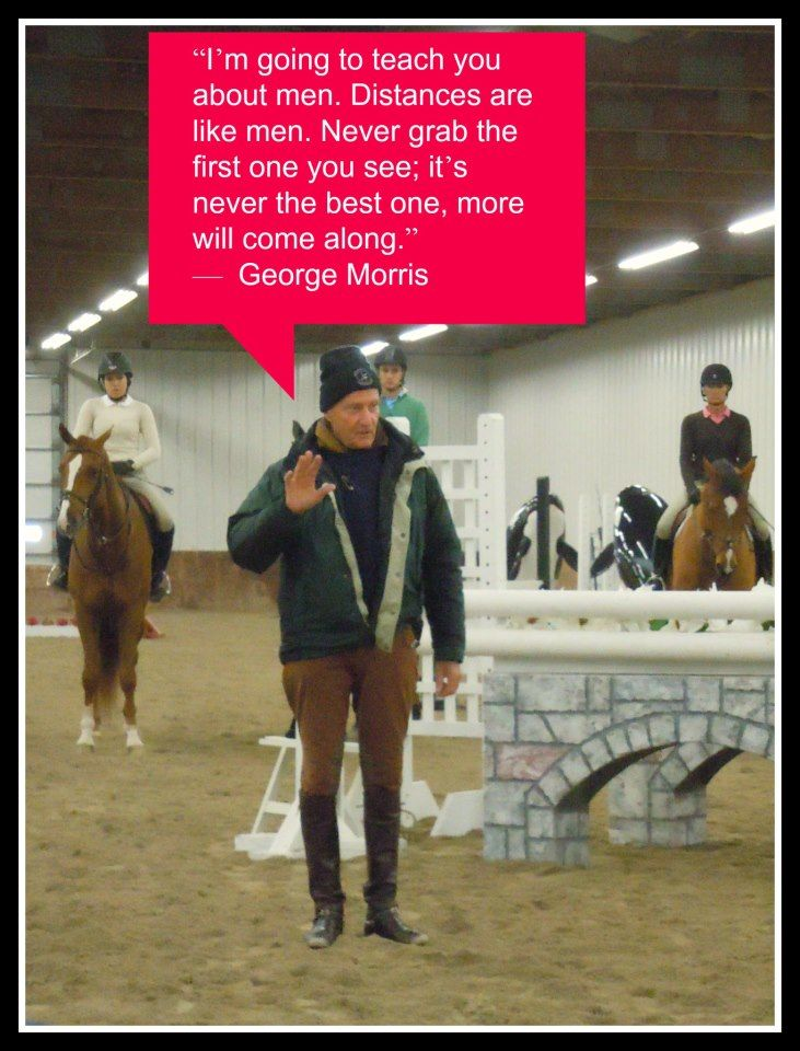 "Hunter Jumper Style. ""I'm going to teach you about men. Men are like distances. Never grab the first one you see; it's never the best one, and more will come along."" -George Morris"