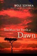 You Must Set Forth at Dawn by Wole Soyinka: IBA—Outside myself at moments like this, heading home,