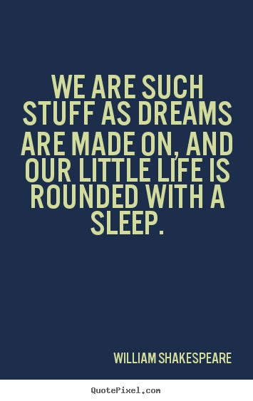 We are such stuff as dreams are made on, and our little life is rounded with a sleep. - William Shakespeare #sleep #quote