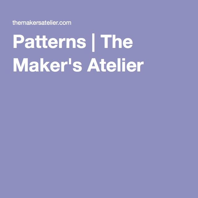 Patterns | The Maker's Atelier