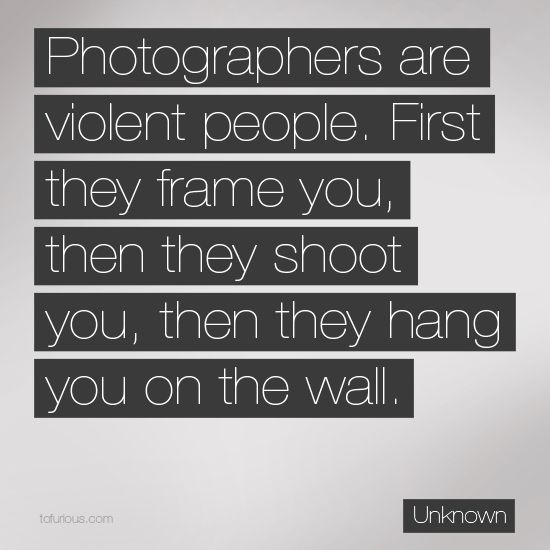 Photographers are Violent People. First They Frame You, Then They Shoot You