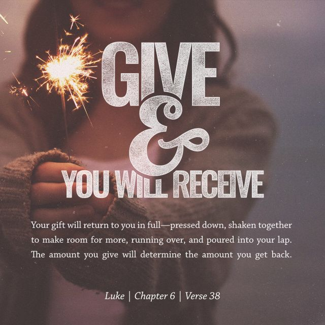 """Give, and it shall be given unto you; good measure, pressed down, and shaken together, and running over, shall men give into your bosom. For with the same measure that ye mete withal it shall be measured to you again."" ‭‭Luke‬ ‭6:38‬ ‭KJV‬‬"