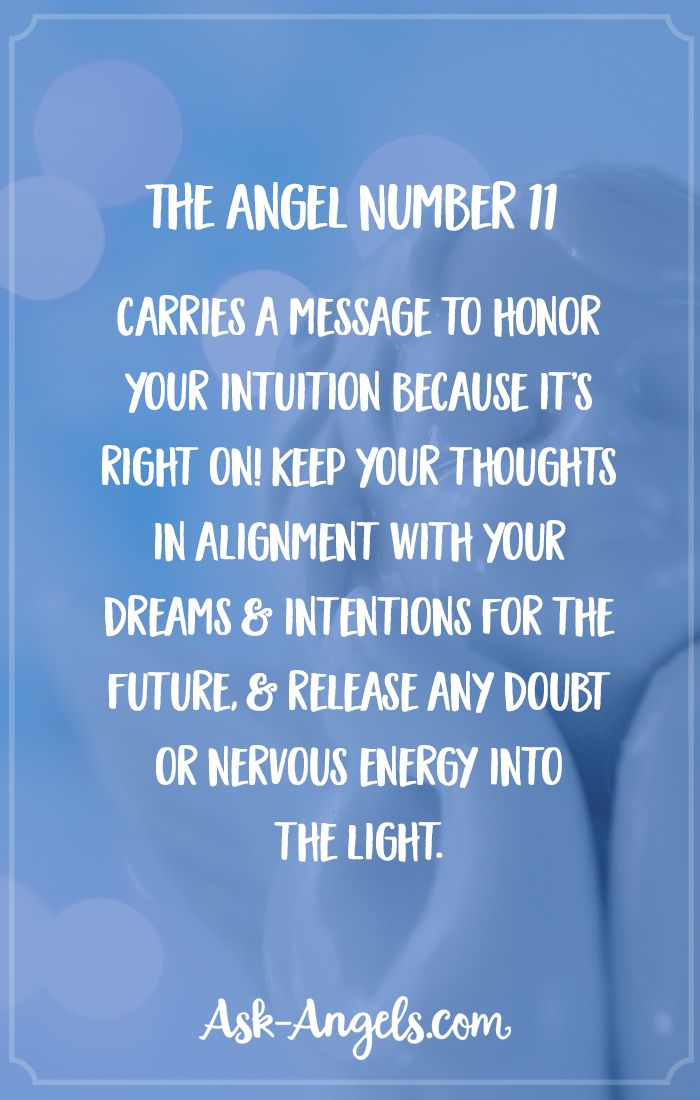 The Angel Number 11 carries a message to honor your intuition because it's right on! Keep your thoughts in alignment with your dreams and intentions for the future, and release any doubt or nervous energy into the light.