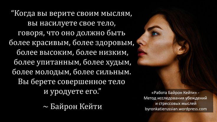 «Когда вы верите своим мыслям, вы насилуете свое тело, говоря, что оно должно быть более красивым, более здоровым, более высоким, более низким, более упитанным, более худым, более молодым, более сильным. Вы берете совершенное тело и уродуете его.» ~ Байрон Кейти
