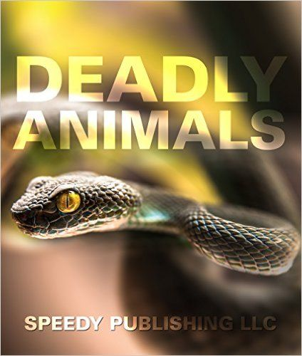 Deadly Animals in the Wild: From Venomous Snakes, Man-Eaters to Poisonous Spiders (Deadliest Animals on the Planet), Speedy Publishing - Amazon.com