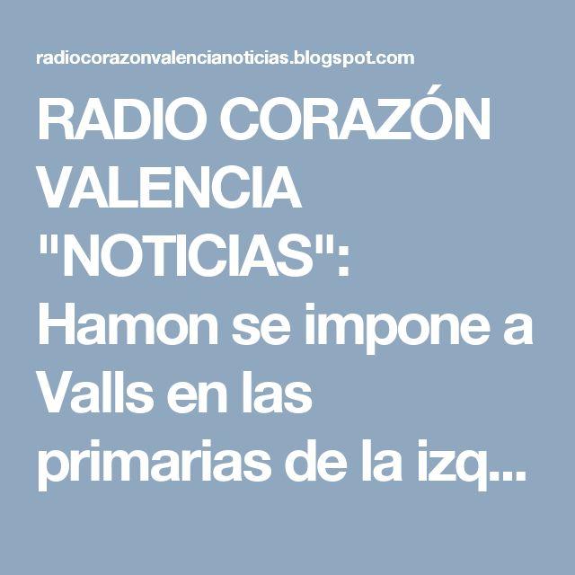 """RADIO CORAZÓN VALENCIA  """"NOTICIAS"""": Hamon se impone a Valls en las primarias de la izq..."""