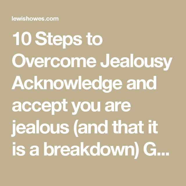 "10 Steps to Overcome Jealousy  Acknowledge and accept you are jealous (and that it is a breakdown) Get feedback from the person you are jealous of (or a third party who can see you are jealous) Ask yourself, ""What is my reward for being jealous?"" Identify the prices you are paying for being jealous Get to the source (What are the beliefs/interpretations I have about myself?) Let go of those beliefs/interpretations Create a vision for what has been missing (that has made you jealous) Create…"