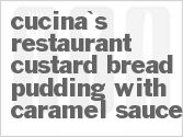 recipe for cucina's restaurant custard bread pudding with caramel sauce