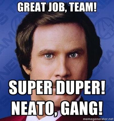 Great job, team! Super duper! Neato, gang! - Ron Burgundy ...