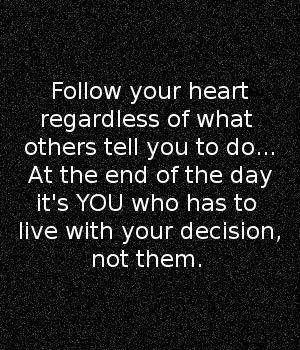 Follow your heart regardless of what others tell you to do... At the end of the day it's you who has to live with your decision not them.