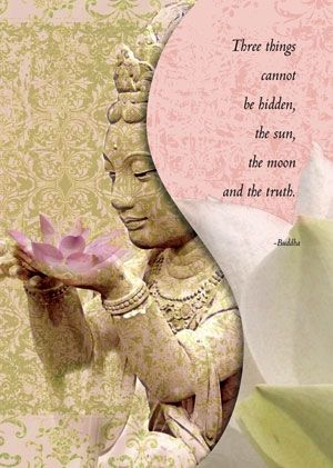 three things cannot be hidden, the sun, the moon and the truth. Buddha